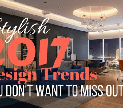 Stylish 2017 Design Trends You Won't Want To Miss Out On